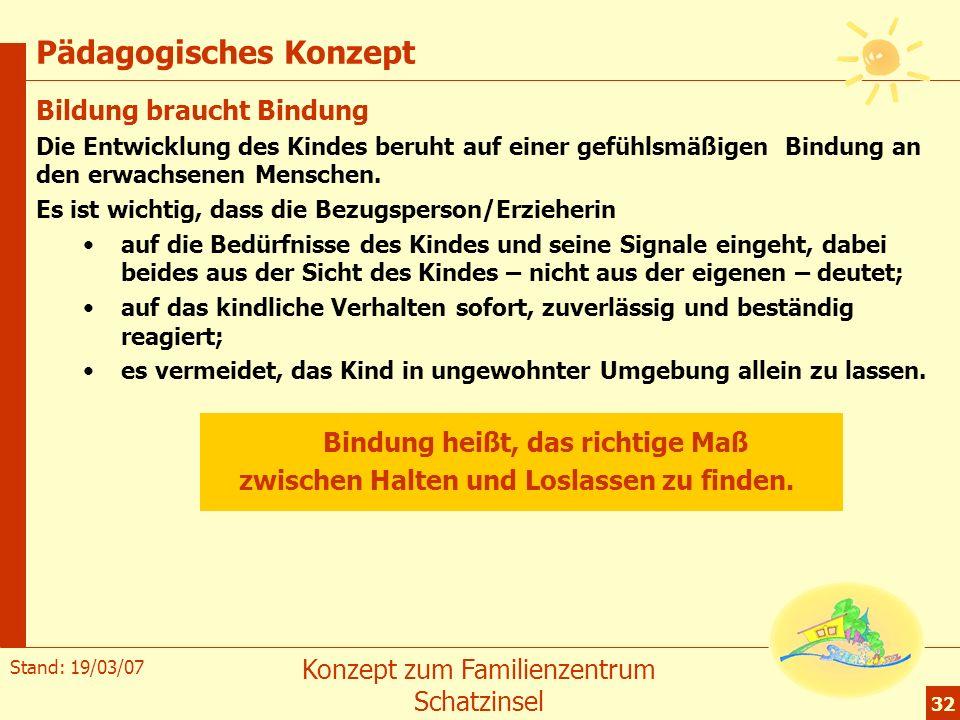 Stand: 19/03/07 Konzept zum Familienzentrum Schatzinsel 32 Pädagogisches Konzept Bildung braucht Bindung Die Entwicklung des Kindes beruht auf einer g