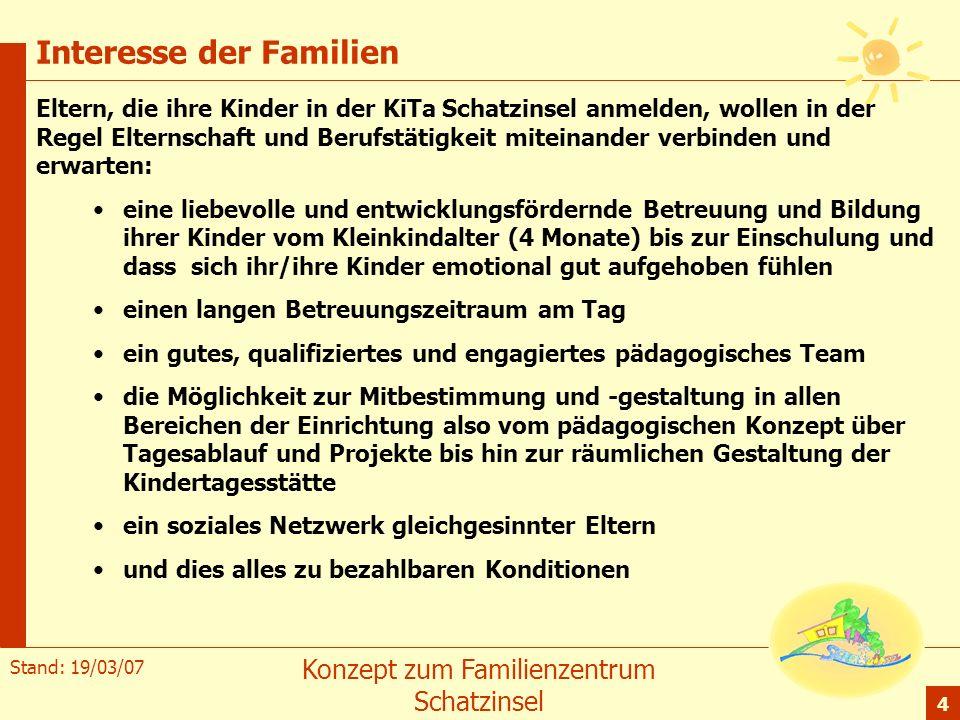 Stand: 19/03/07 Konzept zum Familienzentrum Schatzinsel 4 Interesse der Familien Eltern, die ihre Kinder in der KiTa Schatzinsel anmelden, wollen in d