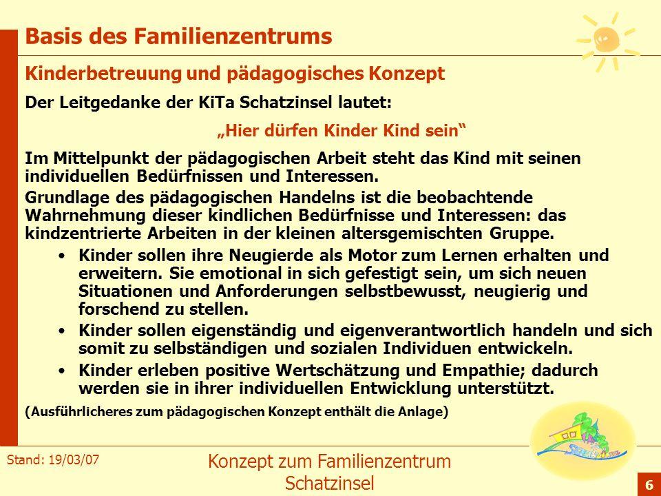 Stand: 19/03/07 Konzept zum Familienzentrum Schatzinsel 6 Basis des Familienzentrums Kinderbetreuung und pädagogisches Konzept Der Leitgedanke der KiT