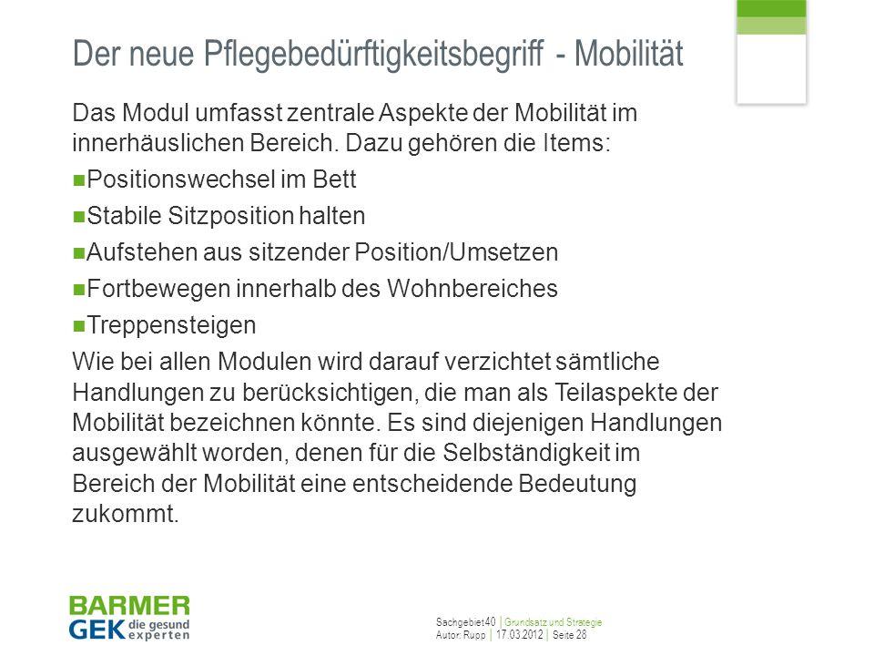 Sachgebiet 40 Grundsatz und Strategie Autor: Rupp 17.03.2012 Seite 28 Der neue Pflegebedürftigkeitsbegriff - Mobilität Das Modul umfasst zentrale Aspe