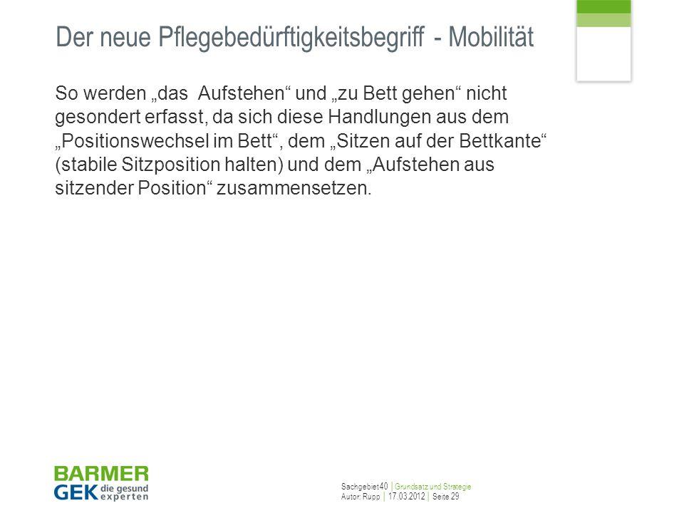 Sachgebiet 40 Grundsatz und Strategie Autor: Rupp 17.03.2012 Seite 29 Der neue Pflegebedürftigkeitsbegriff - Mobilität So werden das Aufstehen und zu