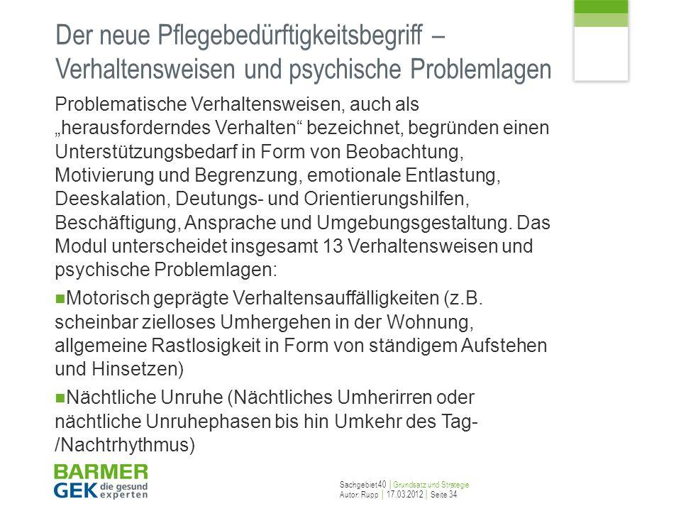 Sachgebiet 40 Grundsatz und Strategie Autor: Rupp 17.03.2012 Seite 34 Der neue Pflegebedürftigkeitsbegriff – Verhaltensweisen und psychische Problemla