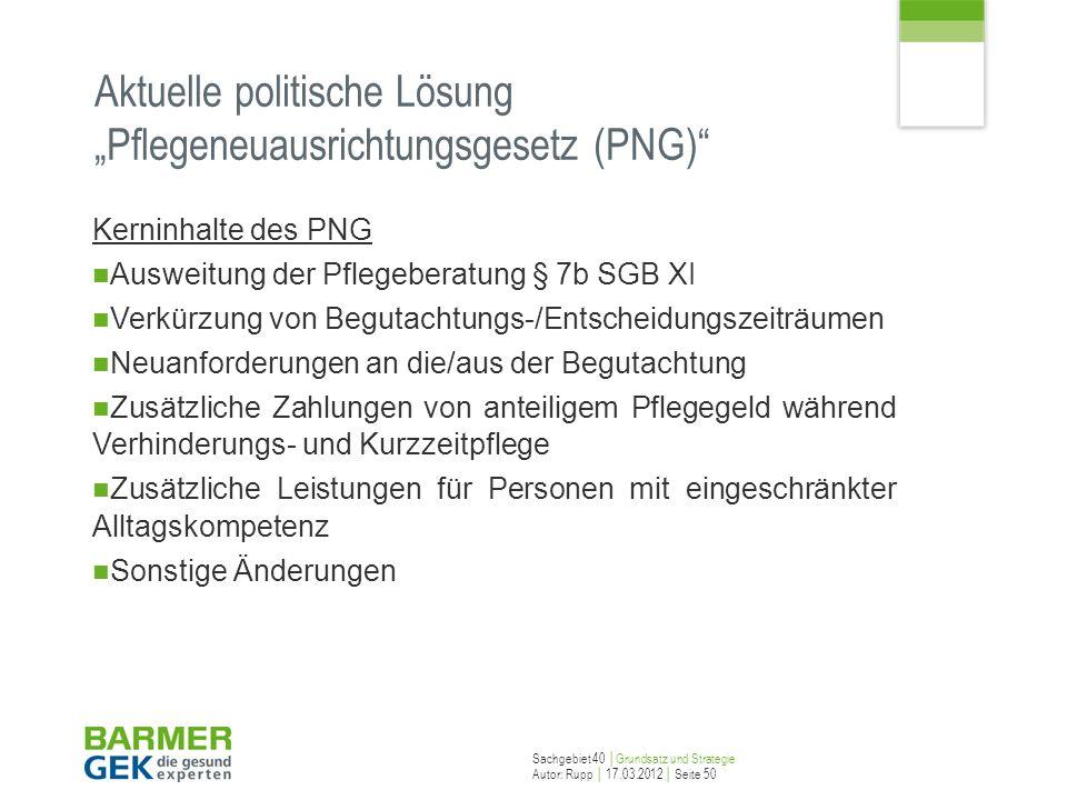 Sachgebiet 40 Grundsatz und Strategie Autor: Rupp 17.03.2012 Seite 50 Aktuelle politische Lösung Pflegeneuausrichtungsgesetz (PNG) Kerninhalte des PNG