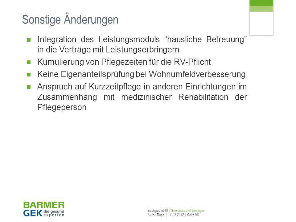 Sachgebiet 40 Grundsatz und Strategie Autor: Rupp 17.03.2012 Seite 56 Sonstige Änderungen Integration des Leistungsmoduls häusliche Betreuung in die V