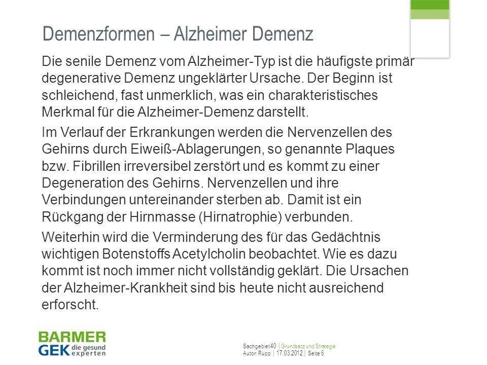 Sachgebiet 40 Grundsatz und Strategie Autor: Rupp 17.03.2012 Seite 6 Demenzformen – Alzheimer Demenz Die senile Demenz vom Alzheimer-Typ ist die häufi