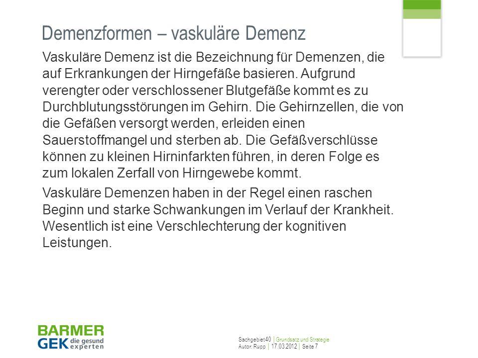 Sachgebiet 40 Grundsatz und Strategie Autor: Rupp 17.03.2012 Seite 7 Demenzformen – vaskuläre Demenz Vaskuläre Demenz ist die Bezeichnung für Demenzen
