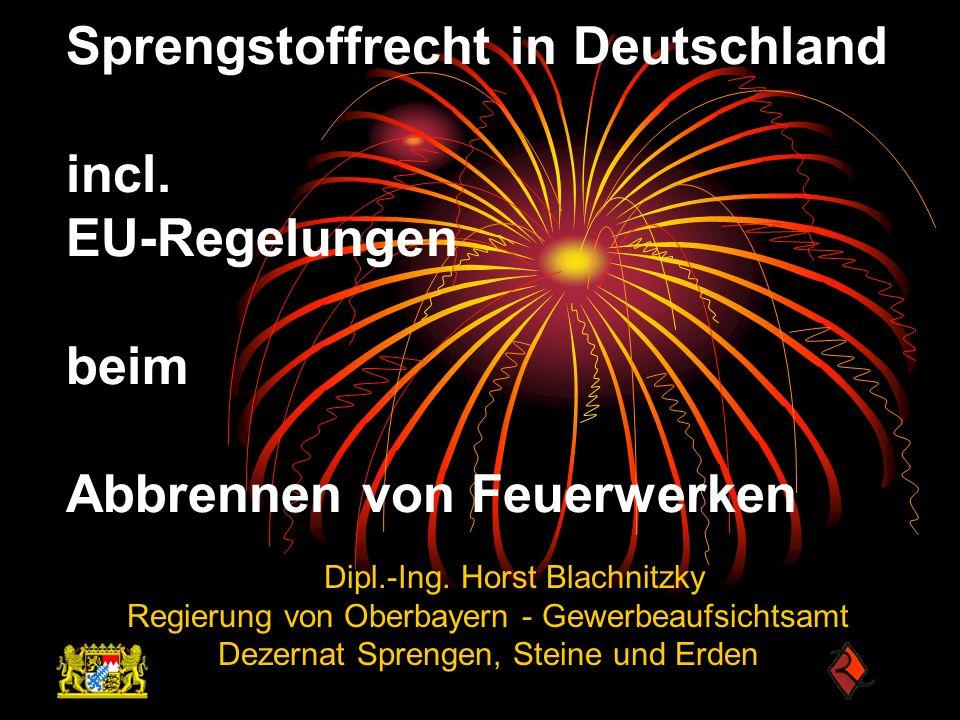 Sprengstoffrecht in Deutschland incl. EU-Regelungen beim Abbrennen von Feuerwerken Dipl.-Ing. Horst Blachnitzky Regierung von Oberbayern - Gewerbeaufs