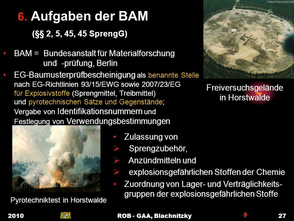 2010ROB - GAA, Blachnitzky27 6. Aufgaben der BAM (§§ 2, 5, 45, 45 SprengG) BAM = Bundesanstalt für Materialforschung und -prüfung, Berlin EG-Baumuster