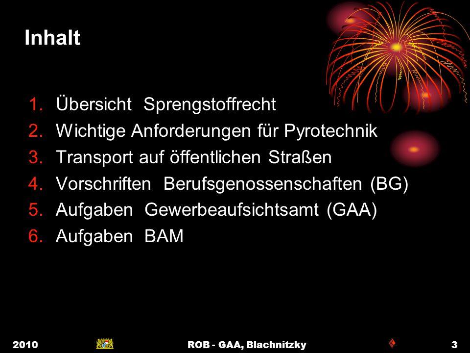 2010ROB - GAA, Blachnitzky3 Inhalt 1.Übersicht Sprengstoffrecht 2.Wichtige Anforderungen für Pyrotechnik 3.Transport auf öffentlichen Straßen 4.Vorsch