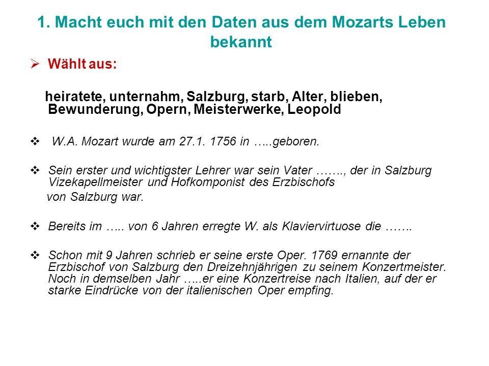 1. Macht euch mit den Daten aus dem Mozarts Leben bekannt Wählt aus: heiratete, unternahm, Salzburg, starb, Alter, blieben, Bewunderung, Opern, Meiste