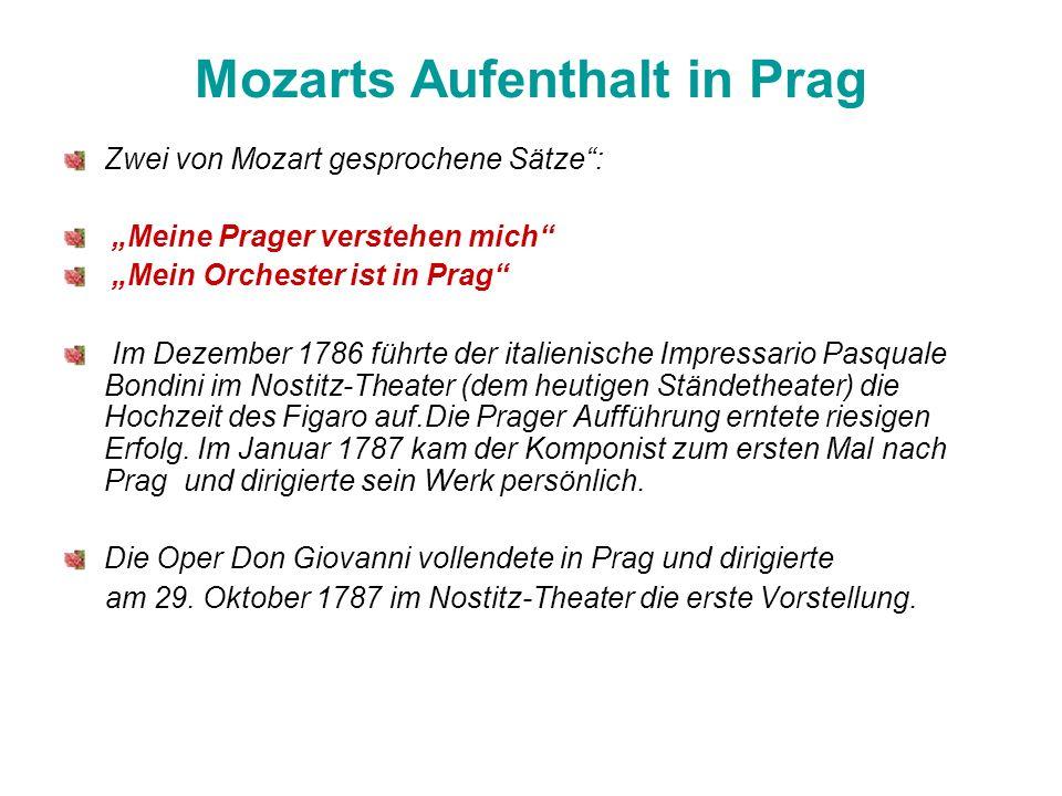 Mozarts Aufenthalt in Prag Zwei von Mozart gesprochene Sätze: Meine Prager verstehen mich Mein Orchester ist in Prag Im Dezember 1786 führte der italienische Impressario Pasquale Bondini im Nostitz-Theater (dem heutigen Ständetheater) die Hochzeit des Figaro auf.Die Prager Aufführung erntete riesigen Erfolg.