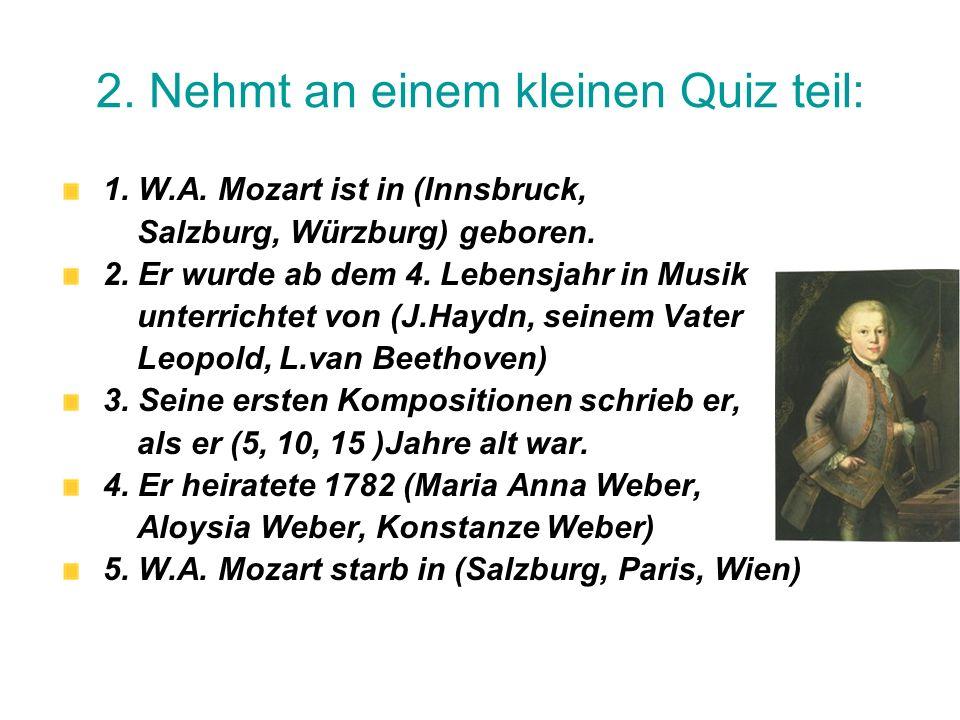 2. Nehmt an einem kleinen Quiz teil: 1. W.A. Mozart ist in (Innsbruck, Salzburg, Würzburg) geboren. 2. Er wurde ab dem 4. Lebensjahr in Musik unterric