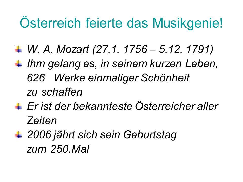 Österreich feierte das Musikgenie! W. A. Mozart (27.1. 1756 – 5.12. 1791) Ihm gelang es, in seinem kurzen Leben, 626 Werke einmaliger Schönheit zu sch