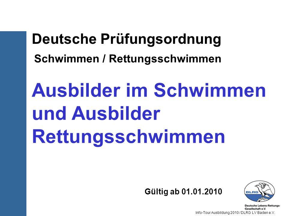 Info-Tour Ausbildung 2010 / DLRG LV Baden e.V. Deutsche Prüfungsordnung Schwimmen / Rettungsschwimmen Gültig ab 01.01.2010 Ausbilder im Schwimmen und