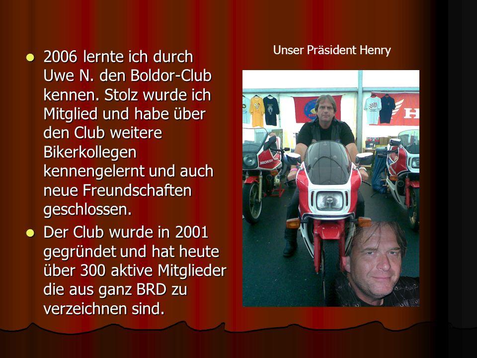 2006 lernte ich durch Uwe N. den Boldor-Club kennen. Stolz wurde ich Mitglied und habe über den Club weitere Bikerkollegen kennengelernt und auch neue