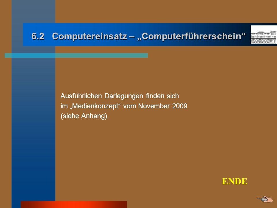 6.2 Computereinsatz – Computerführerschein Ausführlichen Darlegungen finden sich im Medienkonzept vom November 2009 (siehe Anhang). ENDE