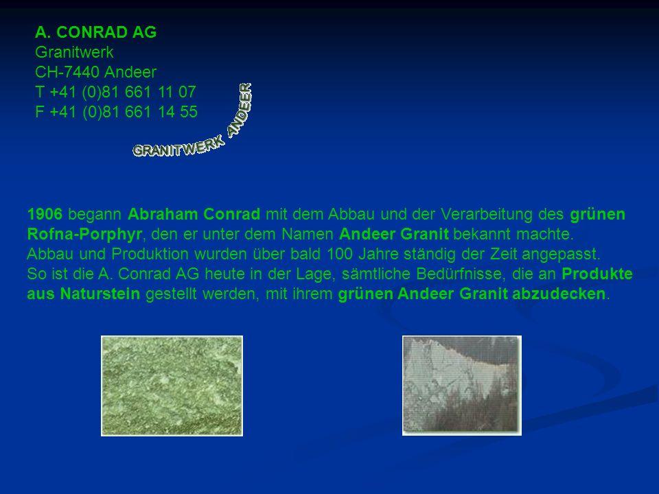 A. CONRAD AG Granitwerk CH-7440 Andeer T +41 (0)81 661 11 07 F +41 (0)81 661 14 55 1906 begann Abraham Conrad mit dem Abbau und der Verarbeitung des g