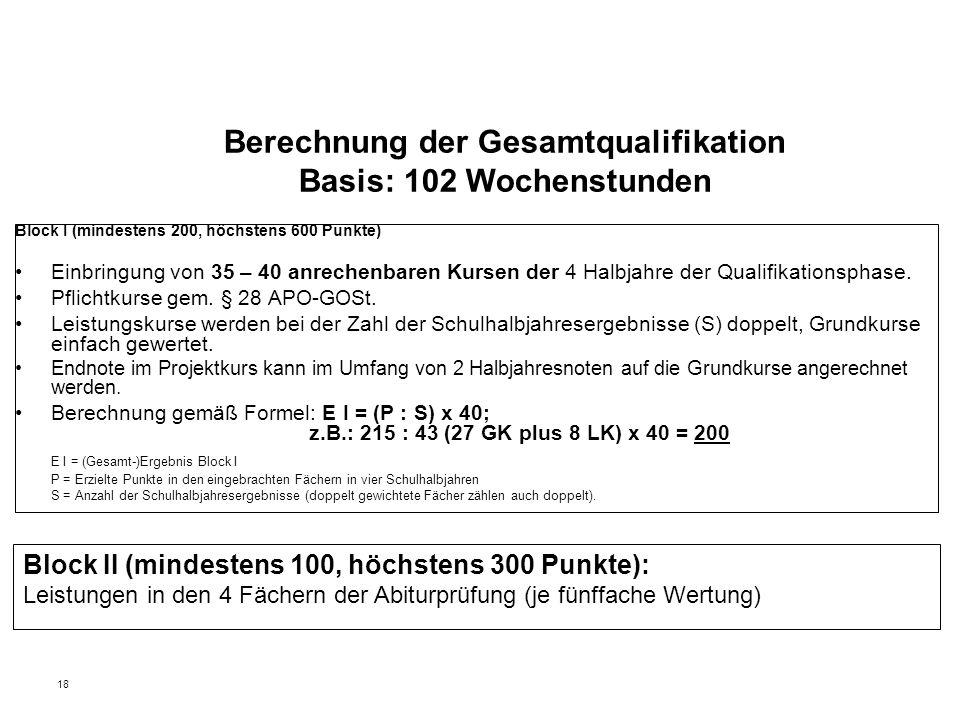 18 Berechnung der Gesamtqualifikation Basis: 102 Wochenstunden Block I (mindestens 200, höchstens 600 Punkte) Einbringung von 35 – 40 anrechenbaren Ku