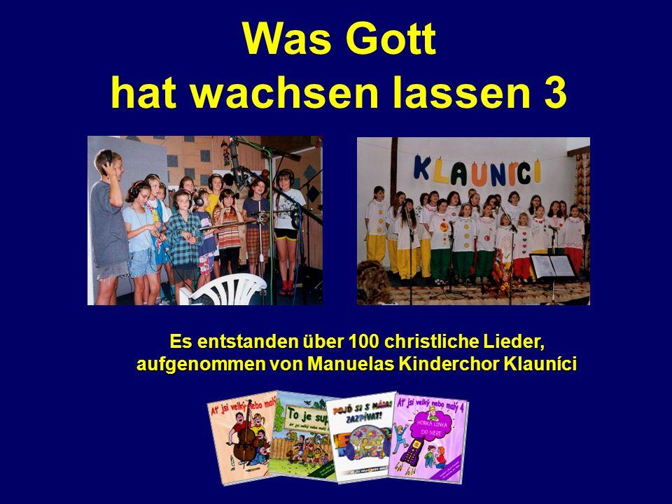 Was Gott hat wachsen lassen 3 Es entstanden über 100 christliche Lieder, aufgenommen von Manuelas Kinderchor Klauníci
