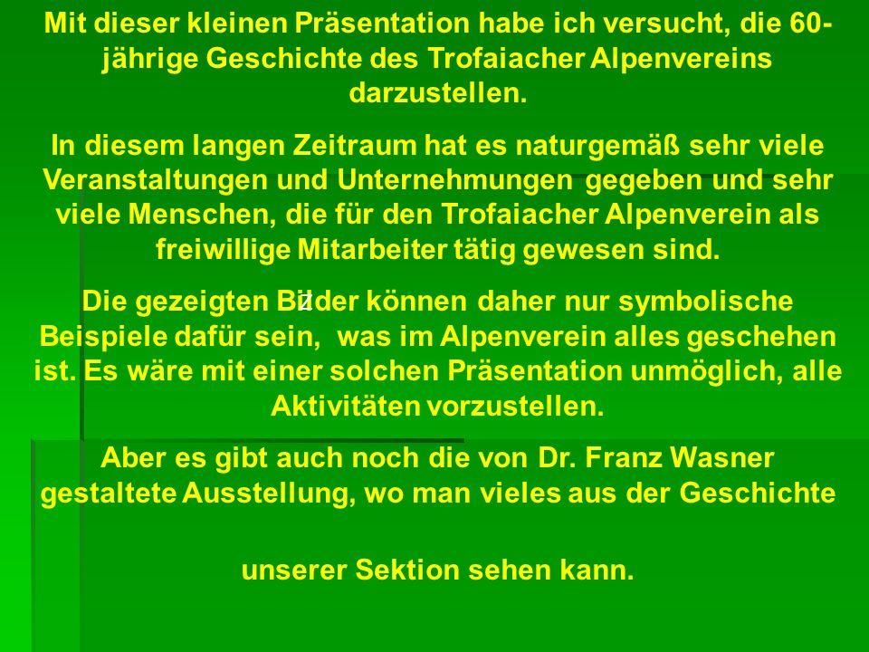 Mit dieser kleinen Präsentation habe ich versucht, die 60- jährige Geschichte des Trofaiacher Alpenvereins darzustellen. In diesem langen Zeitraum hat