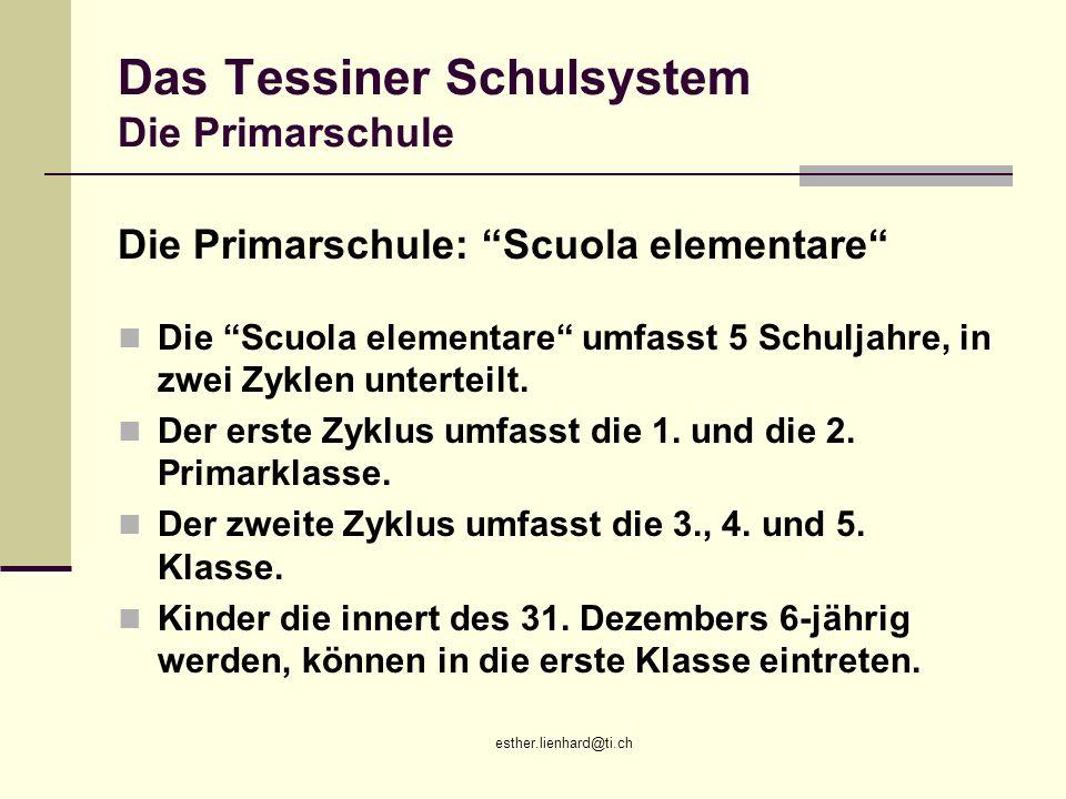 esther.lienhard@ti.ch Das Tessiner Schulsystem Die Primarschule Die Primarschule: Scuola elementare Die Scuola elementare umfasst 5 Schuljahre, in zwe