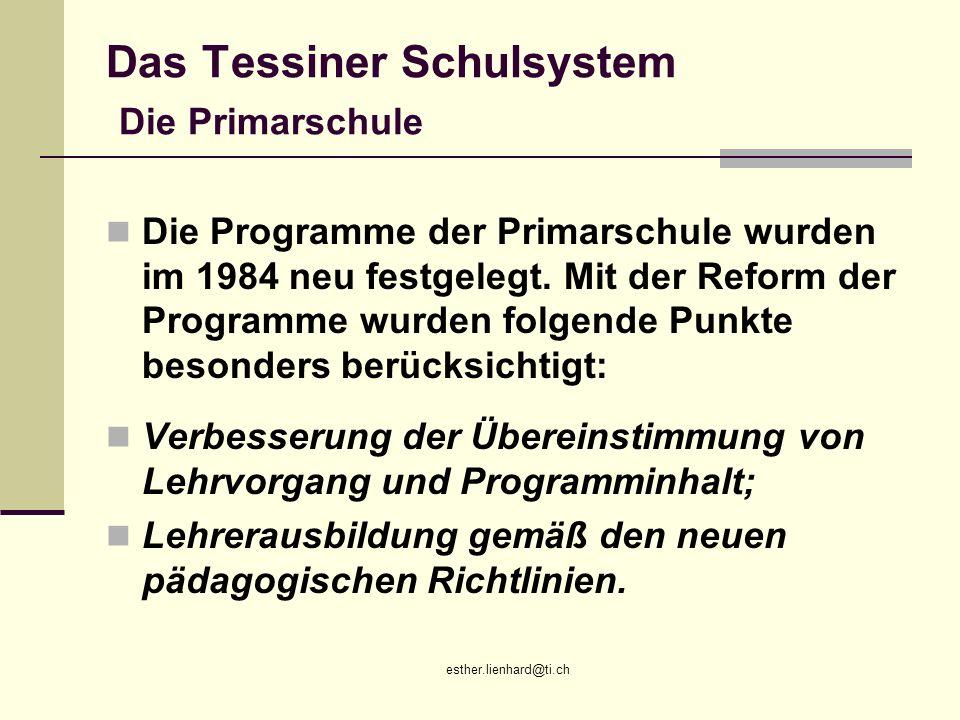 esther.lienhard@ti.ch Das Tessiner Schulsystem Die Primarschule Die Programme der Primarschule wurden im 1984 neu festgelegt. Mit der Reform der Progr