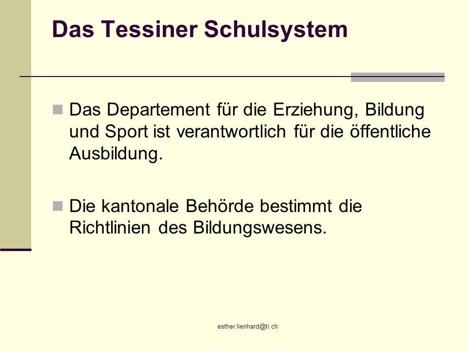 esther.lienhard@ti.ch Das Tessiner Schulsystem Das Departement für die Erziehung, Bildung und Sport ist verantwortlich für die öffentliche Ausbildung.