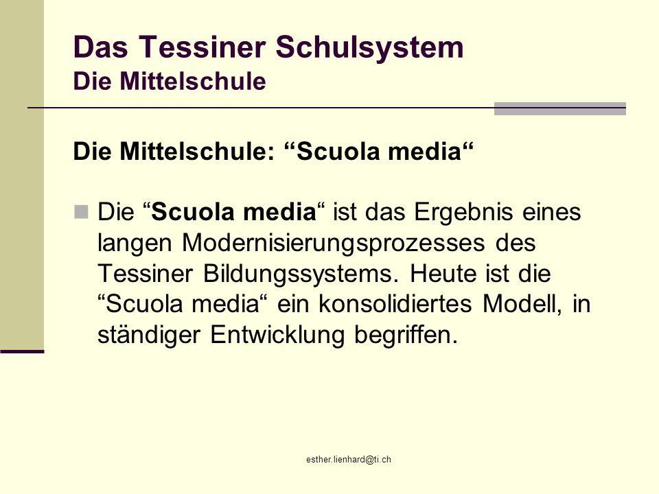 esther.lienhard@ti.ch Das Tessiner Schulsystem Die Mittelschule Die Mittelschule: Scuola media Die Scuola media ist das Ergebnis eines langen Modernis