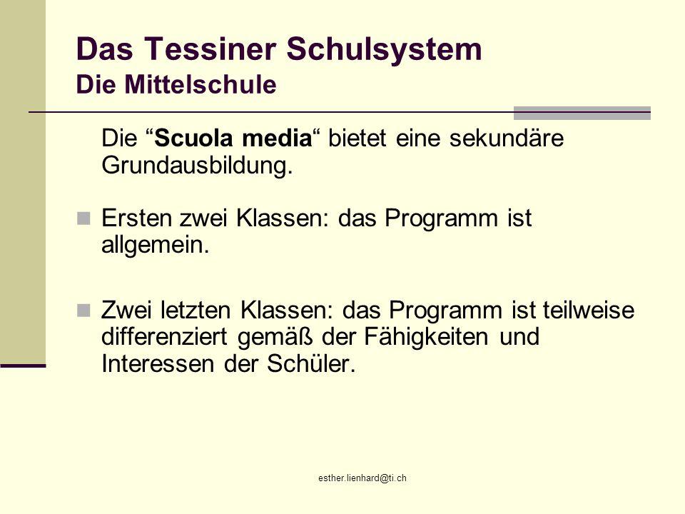 esther.lienhard@ti.ch Das Tessiner Schulsystem Die Mittelschule Die Scuola media bietet eine sekundäre Grundausbildung. Ersten zwei Klassen: das Progr