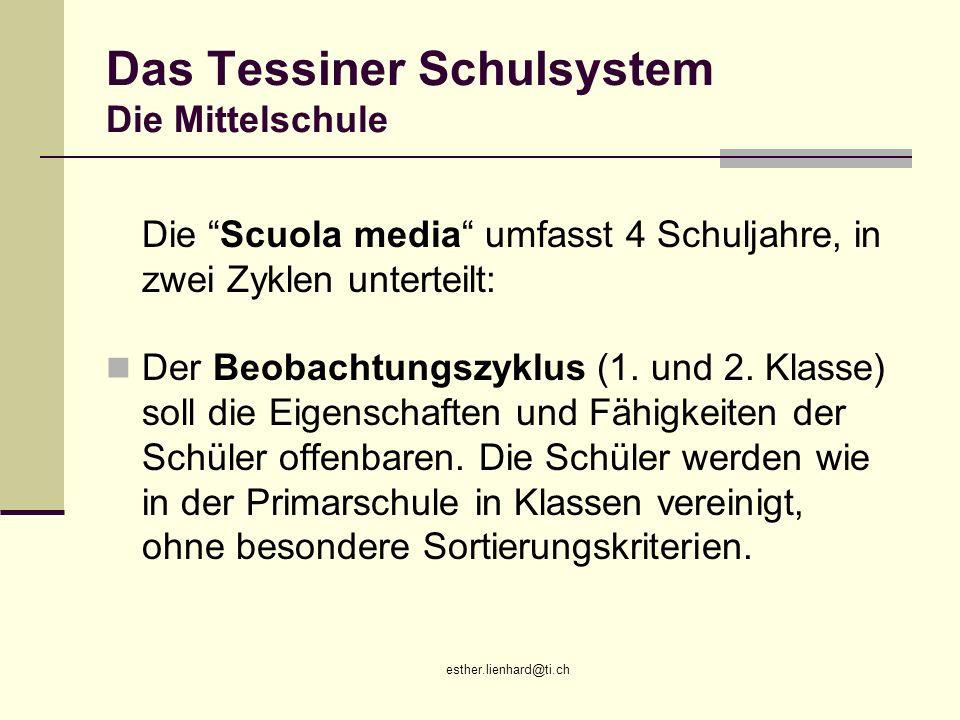 esther.lienhard@ti.ch Das Tessiner Schulsystem Die Mittelschule Die Scuola media umfasst 4 Schuljahre, in zwei Zyklen unterteilt: Der Beobachtungszykl