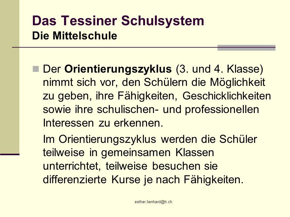 esther.lienhard@ti.ch Das Tessiner Schulsystem Die Mittelschule Der Orientierungszyklus (3. und 4. Klasse) nimmt sich vor, den Schülern die Möglichkei