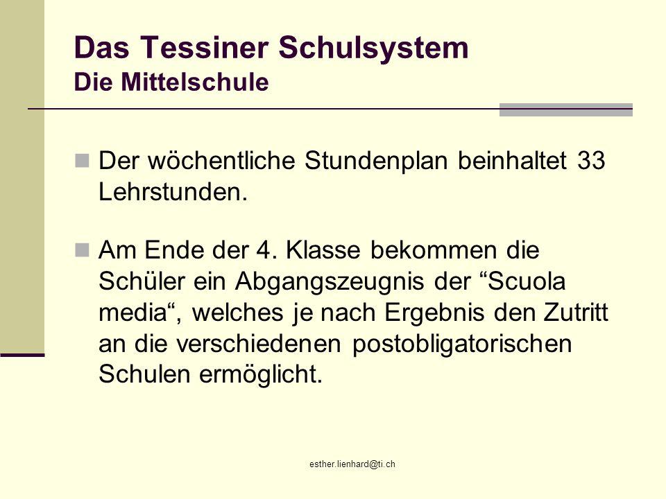 esther.lienhard@ti.ch Das Tessiner Schulsystem Die Mittelschule Der wöchentliche Stundenplan beinhaltet 33 Lehrstunden. Am Ende der 4. Klasse bekommen