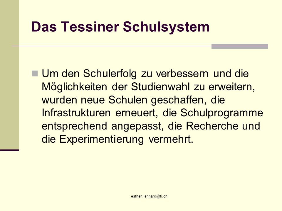 esther.lienhard@ti.ch Das Tessiner Schulsystem Um den Schulerfolg zu verbessern und die Möglichkeiten der Studienwahl zu erweitern, wurden neue Schule