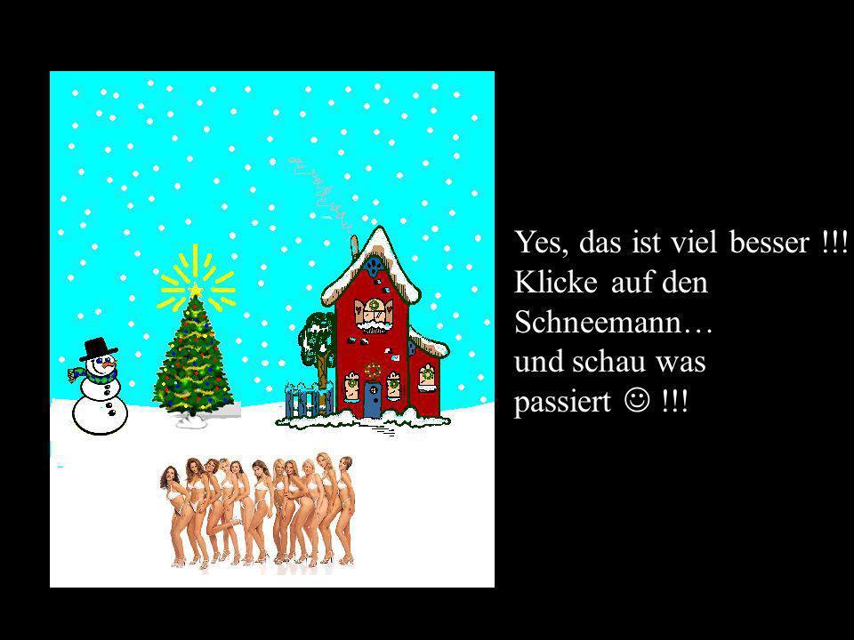 Yes, das ist viel besser !!! Klicke auf den Schneemann… und schau was passiert !!!