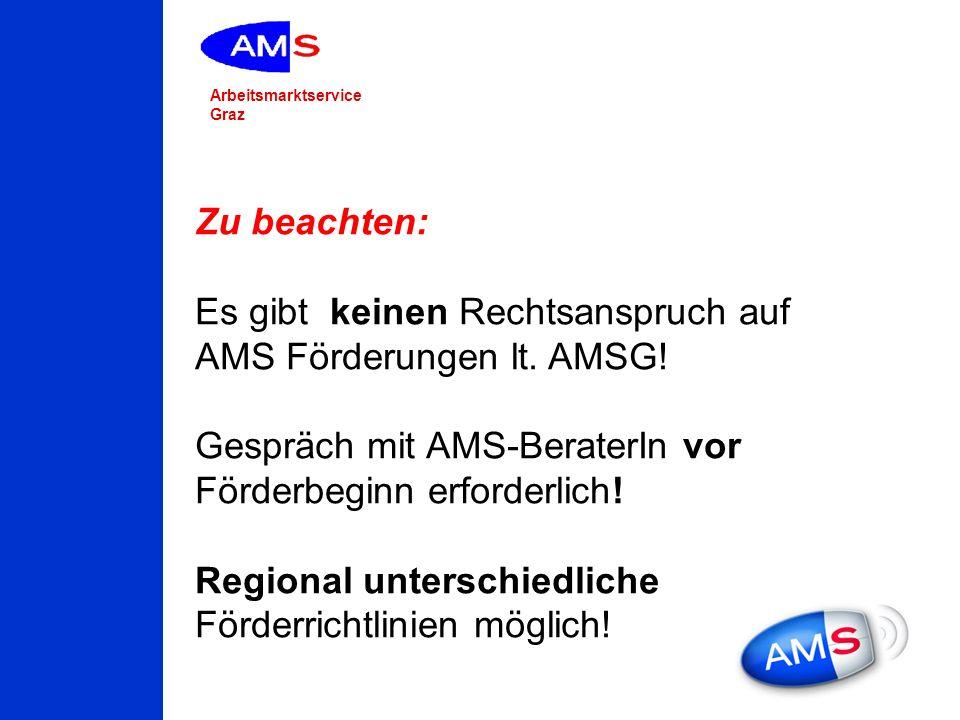 Arbeitsmarktservice Graz Zu beachten: Es gibt keinen Rechtsanspruch auf AMS Förderungen lt. AMSG! Gespräch mit AMS-BeraterIn vor Förderbeginn erforder