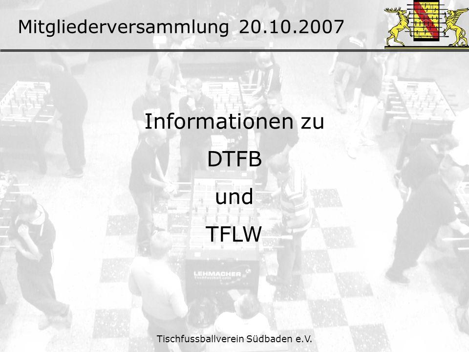 Mitgliederversammlung 20.10.2007 Tischfussballverein Südbaden e.V. Informationen zu DTFB und TFLW