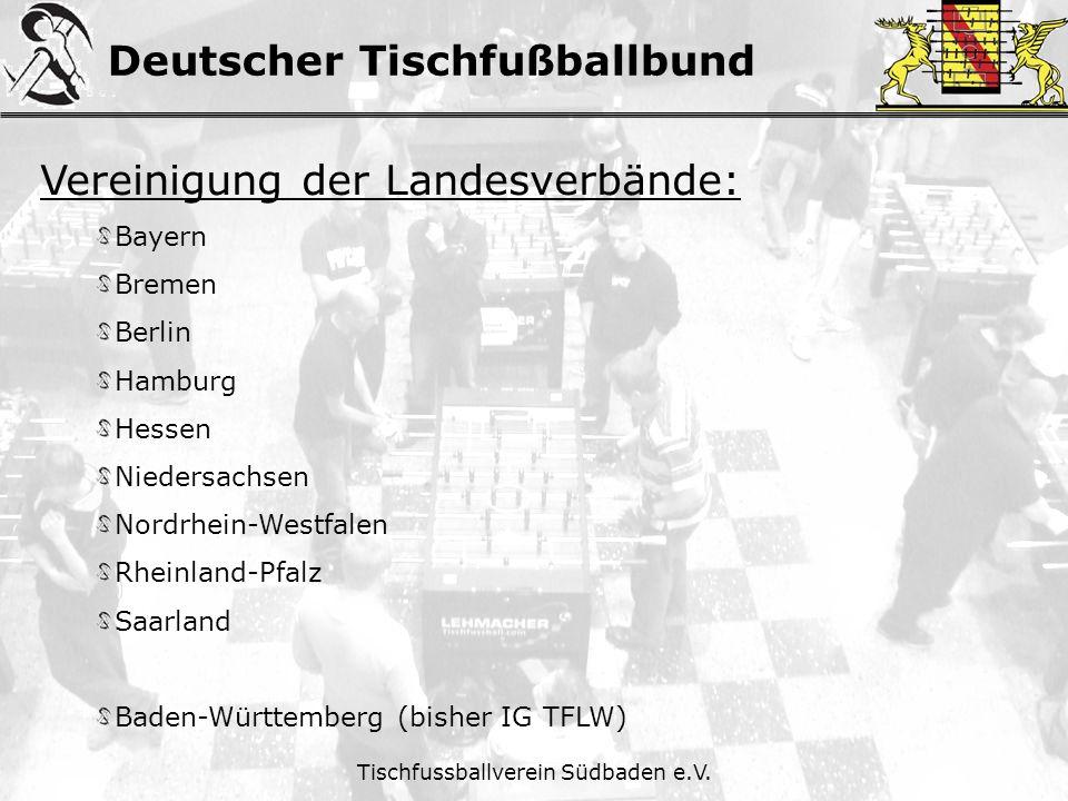 Deutscher Tischfußballbund Tischfussballverein Südbaden e.V. Vereinigung der Landesverbände: Bayern Bremen Berlin Hamburg Hessen Niedersachsen Nordrhe