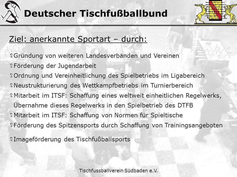 Deutscher Tischfußballbund Tischfussballverein Südbaden e.V. Ziel: anerkannte Sportart – durch: Gründung von weiteren Landesverbänden und Vereinen För
