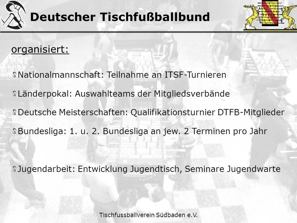 Deutscher Tischfußballbund Tischfussballverein Südbaden e.V. organisiert: Nationalmannschaft: Teilnahme an ITSF-Turnieren Länderpokal: Auswahlteams de