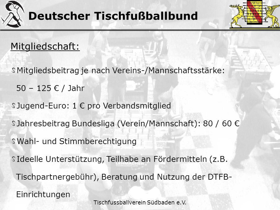 Deutscher Tischfußballbund Tischfussballverein Südbaden e.V. Mitgliedschaft: Mitgliedsbeitrag je nach Vereins-/Mannschaftsstärke: 50 – 125 / Jahr Juge