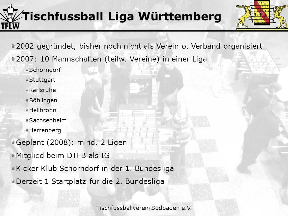 Tischfussball Liga Württemberg Tischfussballverein Südbaden e.V. 2002 gegründet, bisher noch nicht als Verein o. Verband organisiert 2007: 10 Mannscha
