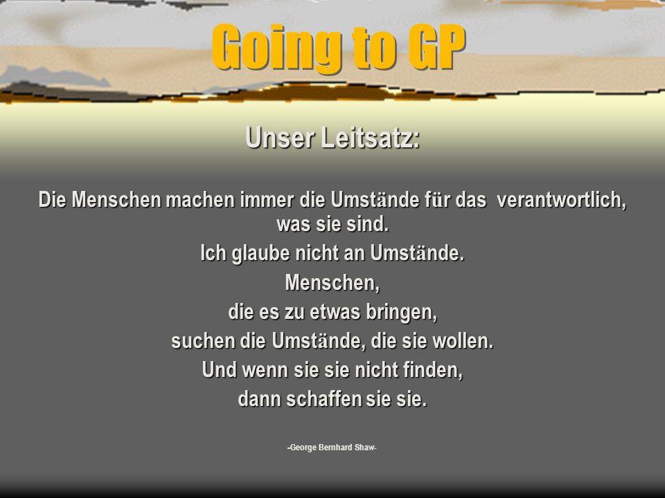 Going to GP Unser Leitsatz: Die Menschen machen immer die Umst ä nde f ü r das verantwortlich, was sie sind.