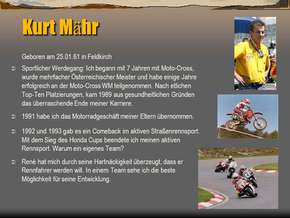 Kurt M ä hr Geboren am 25.01.61 in Feldkirch Sportlicher Werdegang: Ich begann mit 7 Jahren mit Moto-Cross, wurde mehrfacher Österreichischer Meister