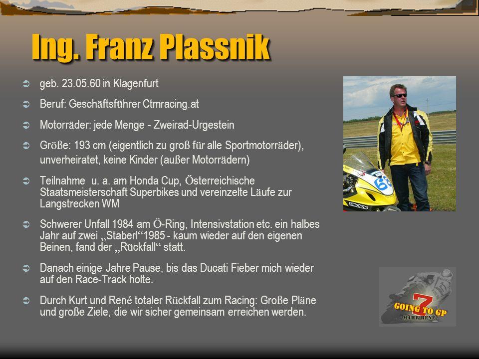 Ing. Franz Plassnik geb. 23.05.60 in Klagenfurt Beruf: Gesch ä ftsf ü hrer Ctmracing.at Motorr ä der: jede Menge - Zweirad-Urgestein Gr öß e: 193 cm (