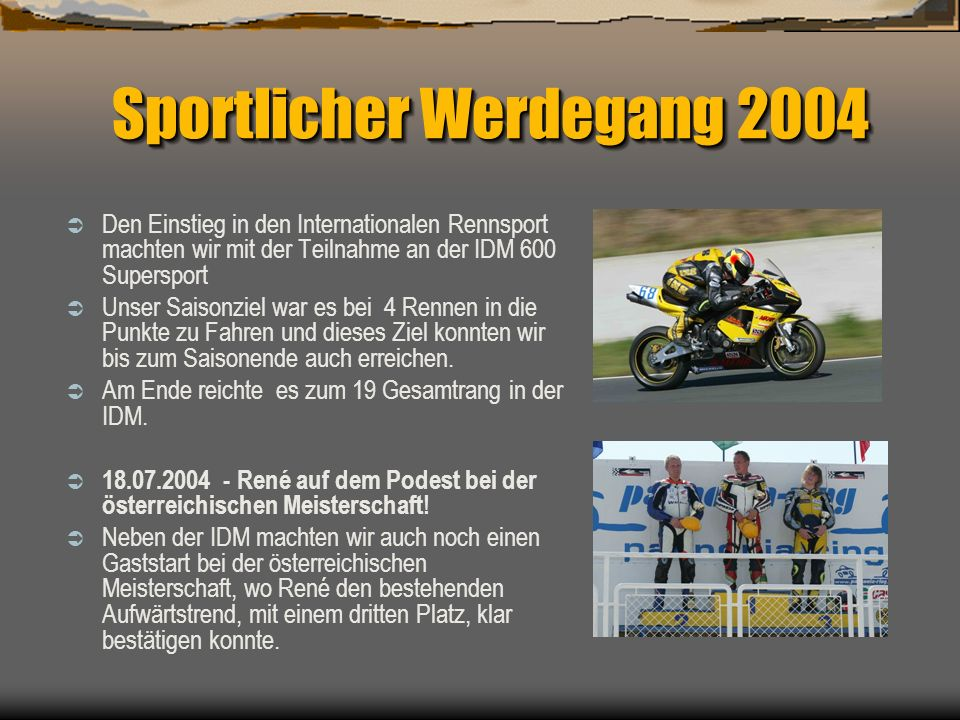 Sportlicher Werdegang 2004 Den Einstieg in den Internationalen Rennsport machten wir mit der Teilnahme an der IDM 600 Supersport Unser Saisonziel war es bei 4 Rennen in die Punkte zu Fahren und dieses Ziel konnten wir bis zum Saisonende auch erreichen.