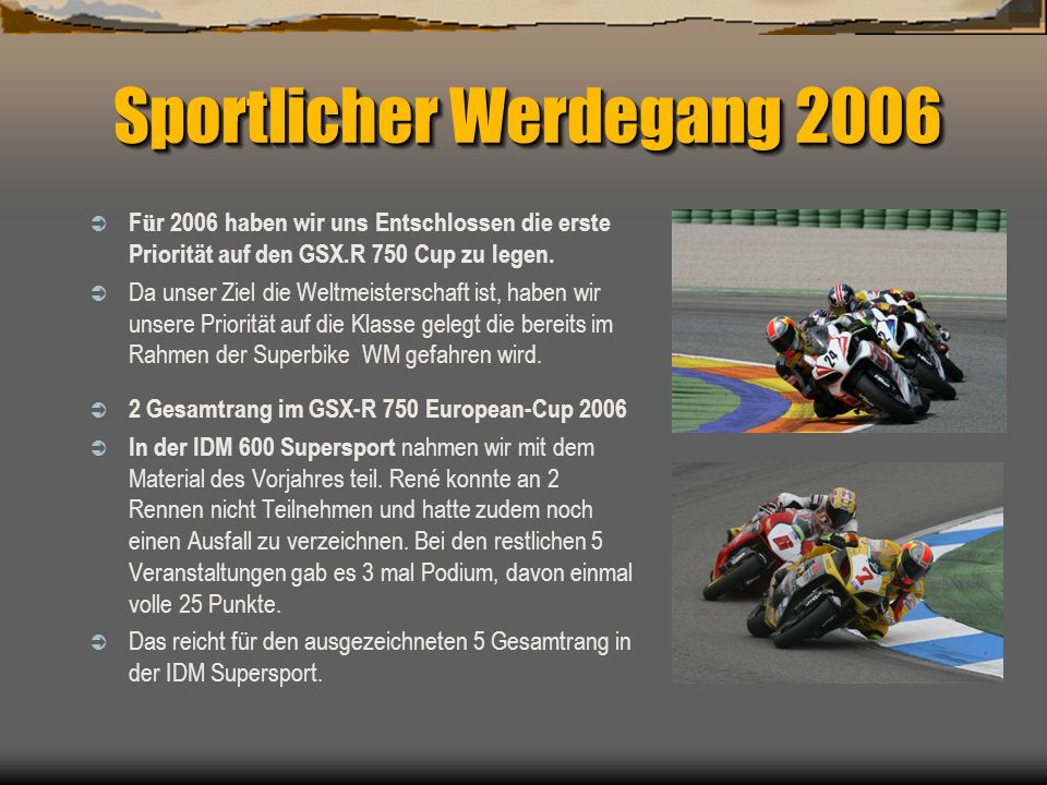 Sportlicher Werdegang 2006 F ü r 2006 haben wir uns Entschlossen die erste Priorität auf den GSX.R 750 Cup zu legen. Da unser Ziel die Weltmeisterscha