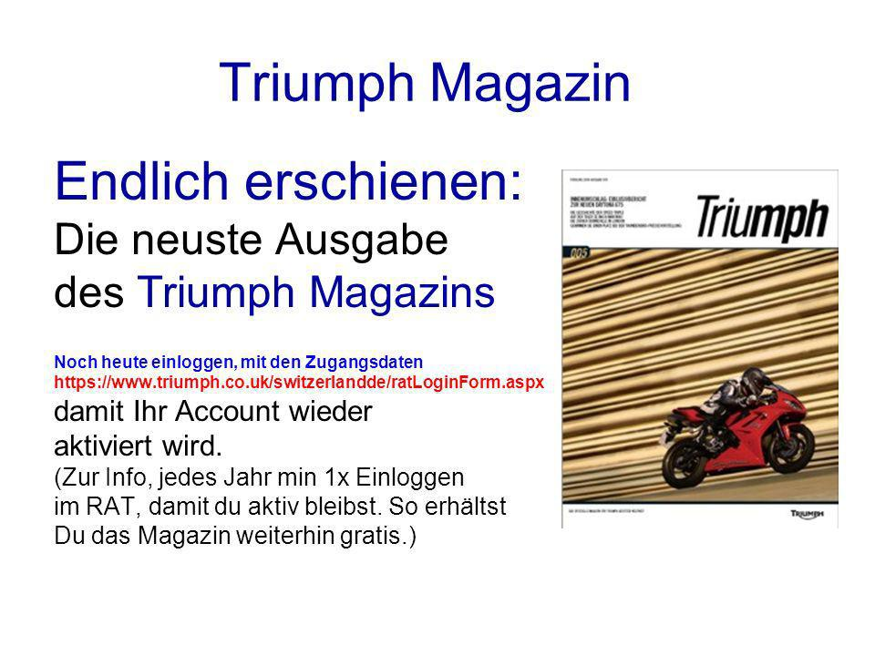 Triumph Magazin Endlich erschienen: Die neuste Ausgabe des Triumph Magazins Noch heute einloggen, mit den Zugangsdaten https://www.triumph.co.uk/switzerlandde/ratLoginForm.aspx damit Ihr Account wieder aktiviert wird.