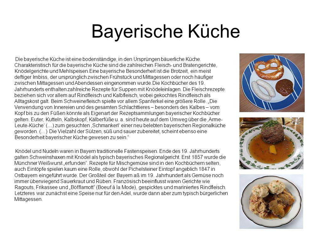 Bayerische Küche Die bayerische Küche ist eine bodenständige, in den Ursprüngen bäuerliche Küche. Charakteristisch für die bayerische Küche sind die z