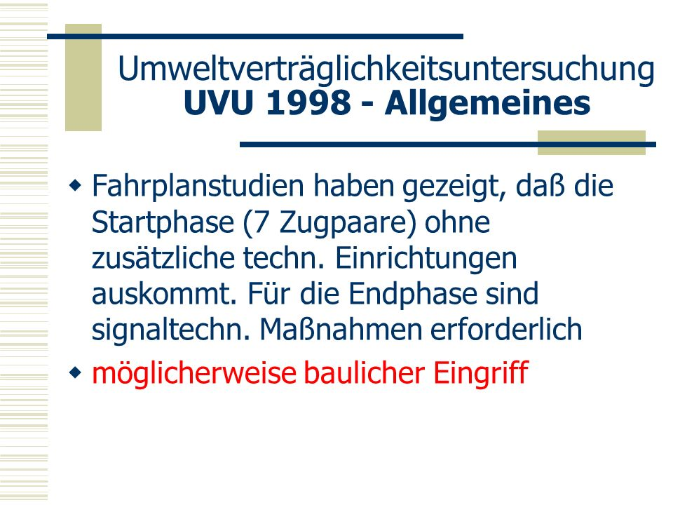 Umweltverträglichkeitsuntersuchung UVU 1998 - Allgemeines Fahrplanstudien haben gezeigt, daß die Startphase (7 Zugpaare) ohne zusätzliche techn. Einri