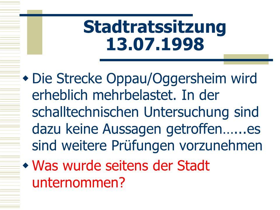 Stadtratssitzung 13.07.1998 Die Strecke Oppau/Oggersheim wird erheblich mehrbelastet. In der schalltechnischen Untersuchung sind dazu keine Aussagen g